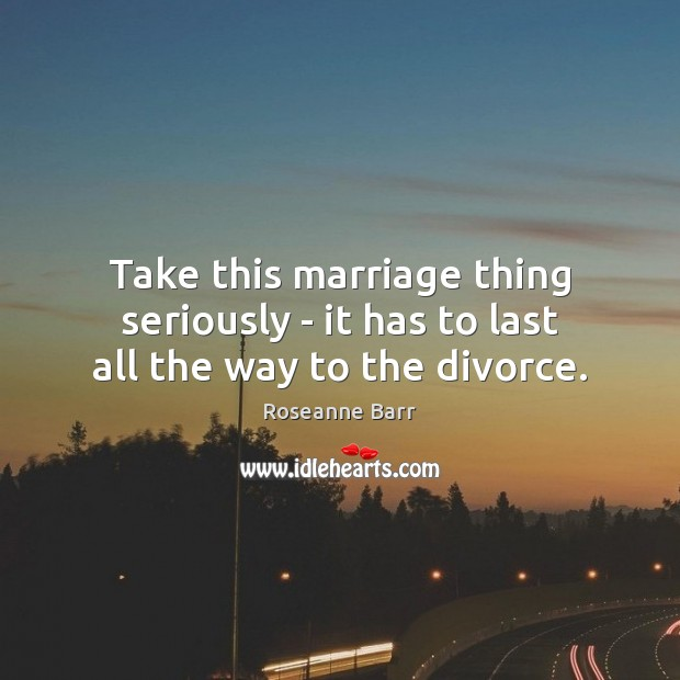 Take this marriage thing seriously – it has to last all the way to the divorce. Roseanne Barr Picture Quote