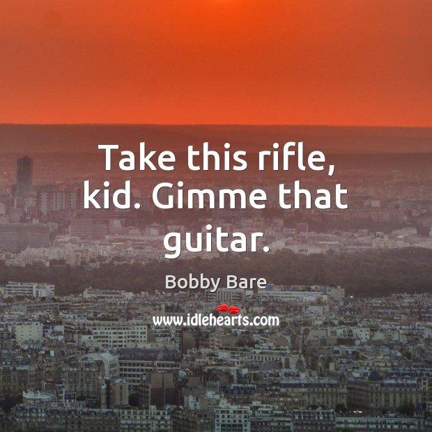 Image, Take this rifle, kid. Gimme that guitar.