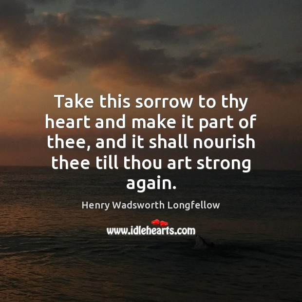 Take this sorrow to thy heart and make it part of thee, Henry Wadsworth Longfellow Picture Quote