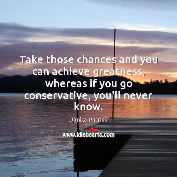 Take those chances and you can achieve greatness, whereas if you go Danica Patrick Picture Quote