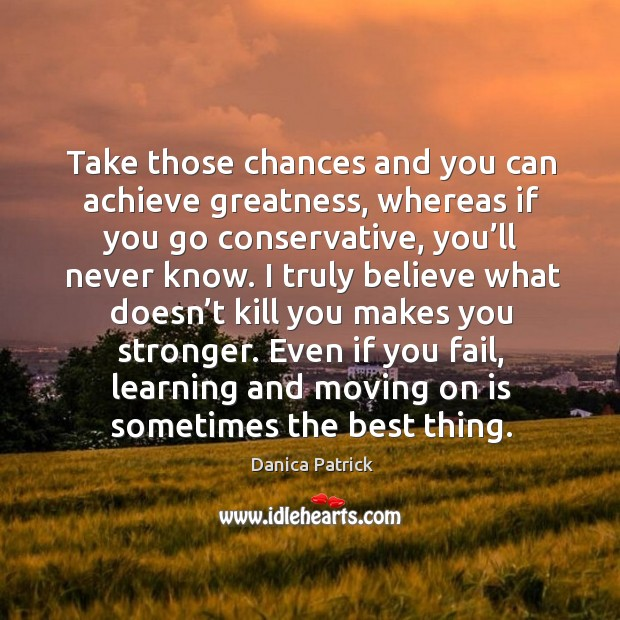 Take those chances and you can achieve greatness, whereas if you go conservative, you'll never know. Danica Patrick Picture Quote