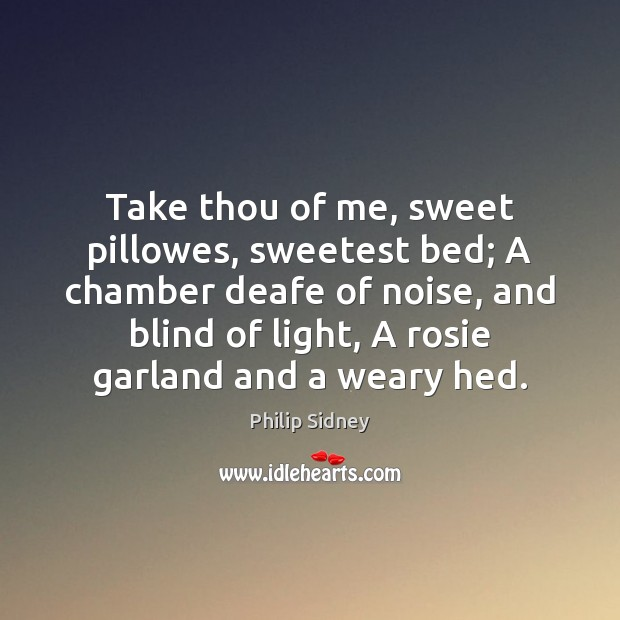 Take thou of me, sweet pillowes, sweetest bed; A chamber deafe of Philip Sidney Picture Quote