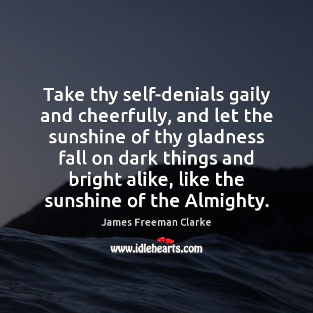 Take thy self-denials gaily and cheerfully, and let the sunshine of thy Image