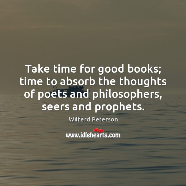Take time for good books; time to absorb the thoughts of poets Wilferd Peterson Picture Quote