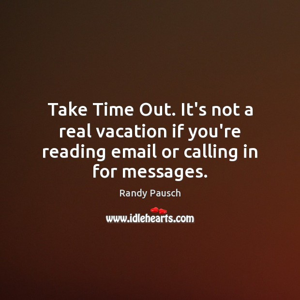 Take Time Out. It's not a real vacation if you're reading email Randy Pausch Picture Quote