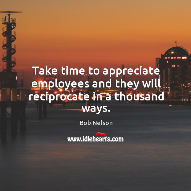 Image, Take time to appreciate employees and they will reciprocate in a thousand ways.