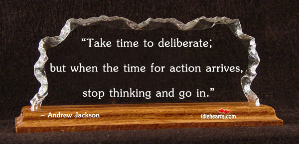 Take Time To Deliberate; But When The Time For…