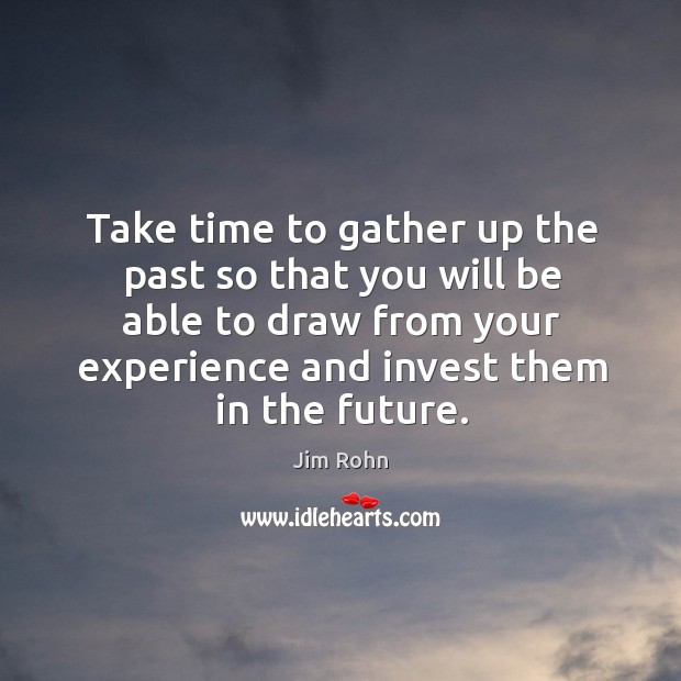 Take time to gather up the past so that you will be able to draw from your experience and invest them in the future. Image