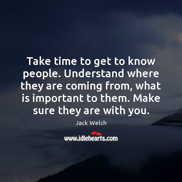 Take time to get to know people. Understand where they are coming Image