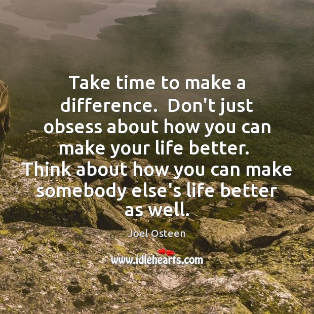 Image, Take time to make a difference.  Don't just obsess about how you