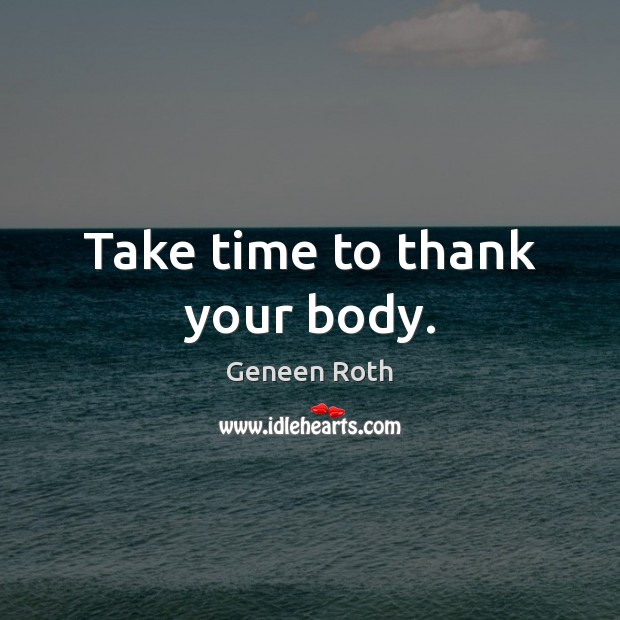 Take time to thank your body. Geneen Roth Picture Quote