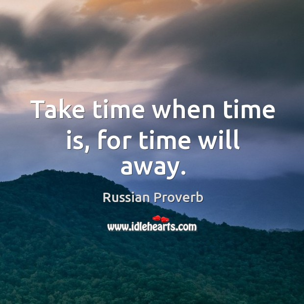 Take time when time is, for time will away. Image