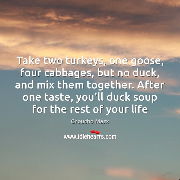 Take two turkeys, one goose, four cabbages, but no duck, and mix Groucho Marx Picture Quote
