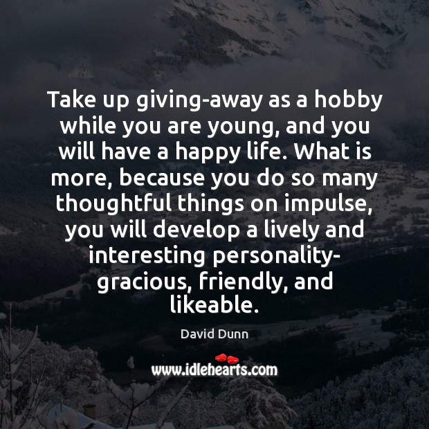 Take up giving-away as a hobby while you are young, and you Image