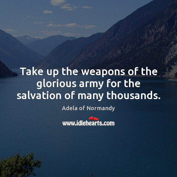 Image, Take up the weapons of the glorious army for the salvation of many thousands.
