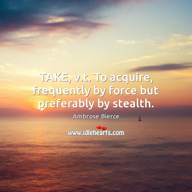 TAKE, v.t. To acquire, frequently by force but preferably by stealth. Image