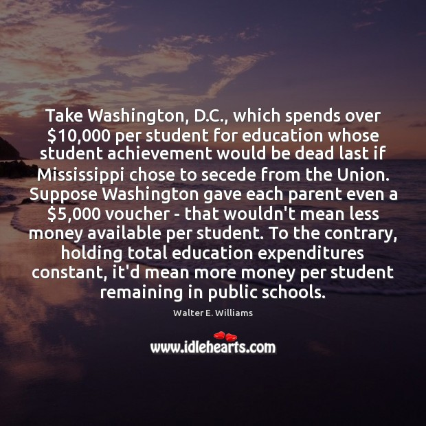Take Washington, D.C., which spends over $10,000 per student for education whose Walter E. Williams Picture Quote