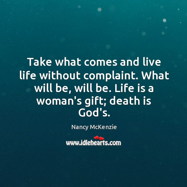 Take what comes and live life without complaint. What will be, will Image