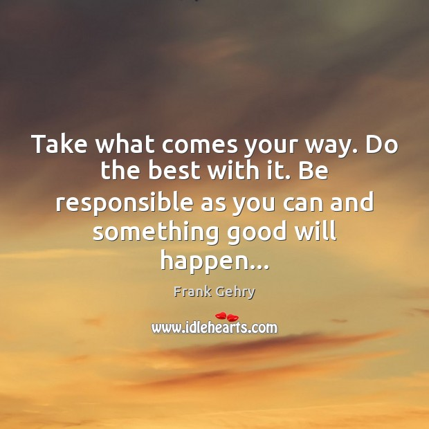Take what comes your way. Do the best with it. Be responsible Frank Gehry Picture Quote