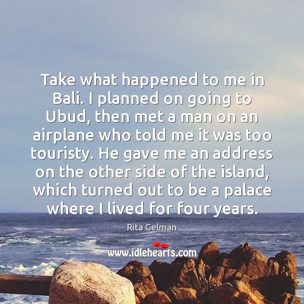 Take what happened to me in Bali. I planned on going to Image