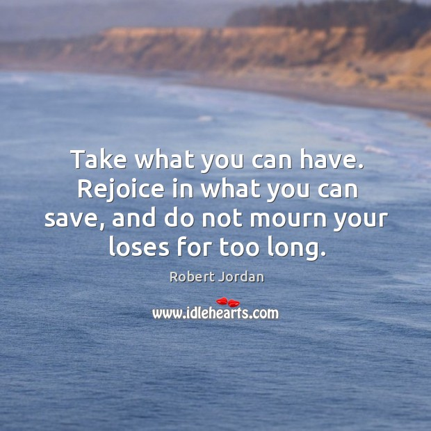 Take what you can have. Rejoice in what you can save, and Image