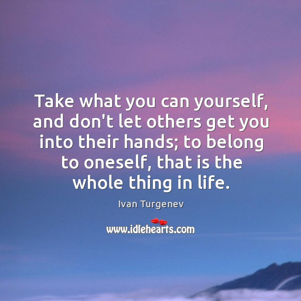 Take what you can yourself, and don't let others get you into Image