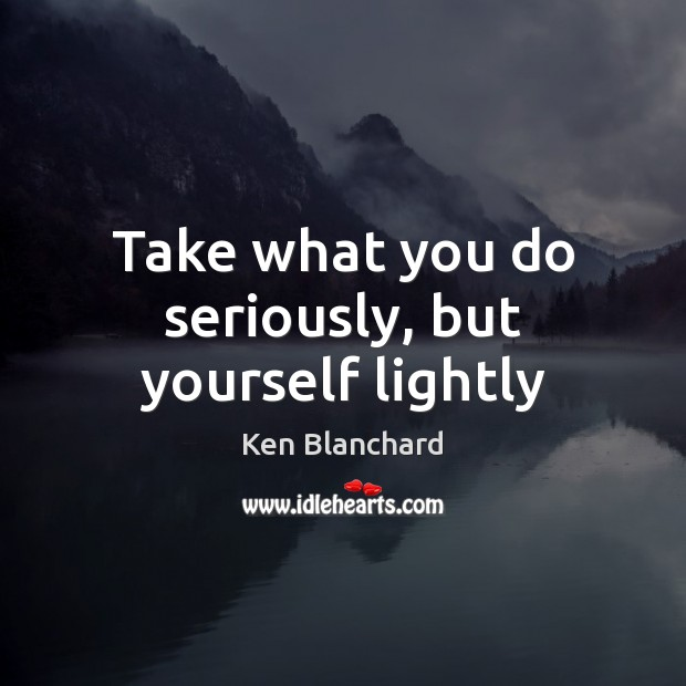 Take what you do seriously, but yourself lightly Image