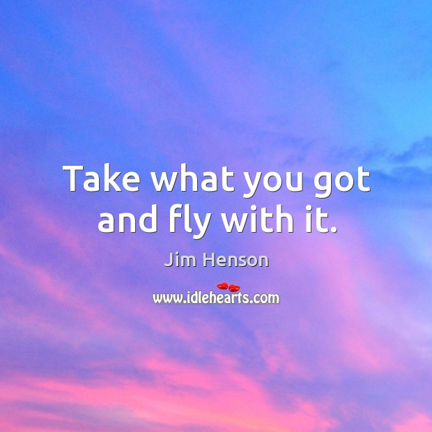 Take what you got and fly with it. Jim Henson Picture Quote