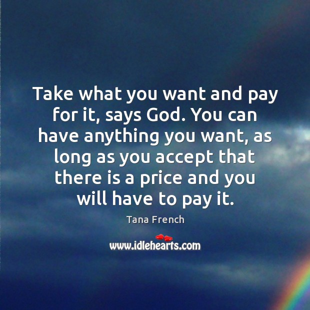 Take what you want and pay for it, says God. You can Tana French Picture Quote