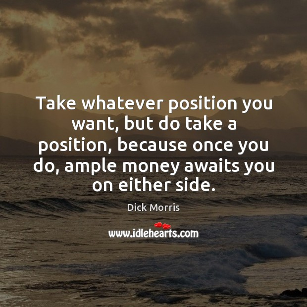 Take whatever position you want, but do take a position, because once Dick Morris Picture Quote