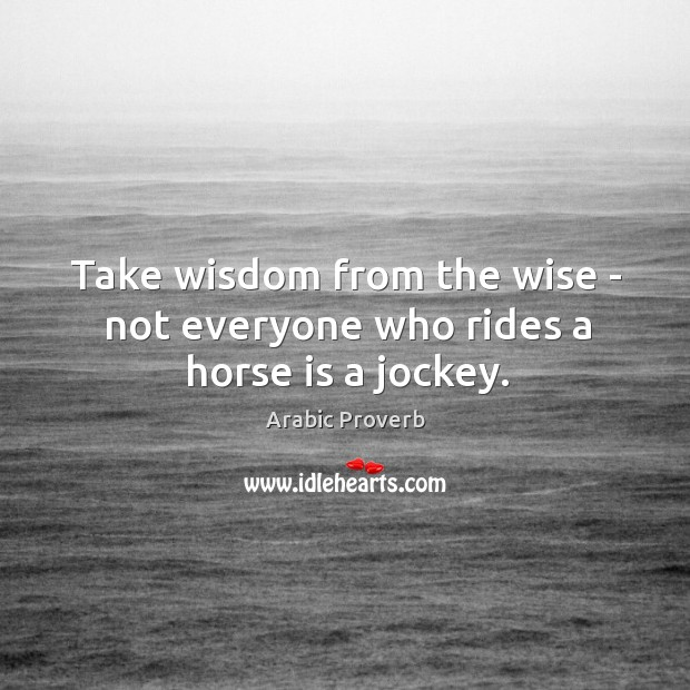 Image, Take wisdom from the wise – not everyone who rides a horse is a jockey.