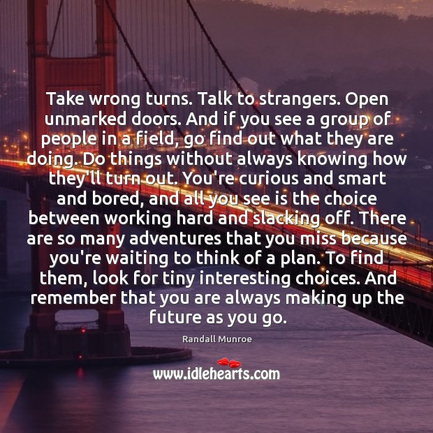 Take wrong turns. Talk to strangers. Open unmarked doors. And if you Image
