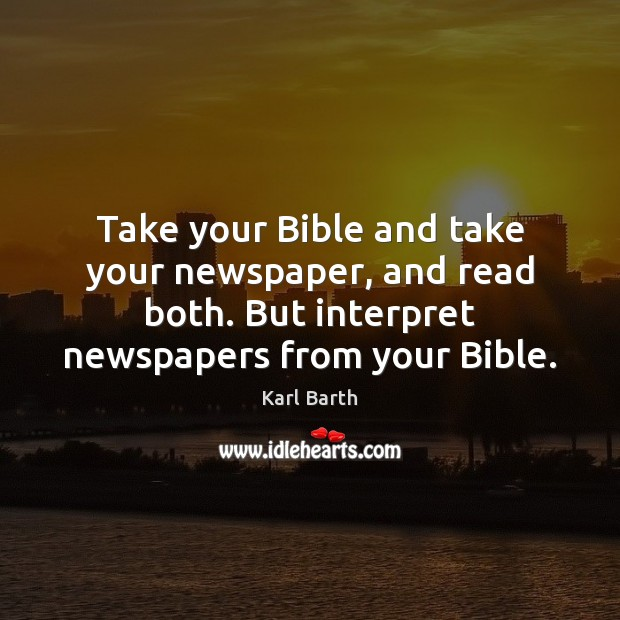 Take your Bible and take your newspaper, and read both. But interpret Karl Barth Picture Quote