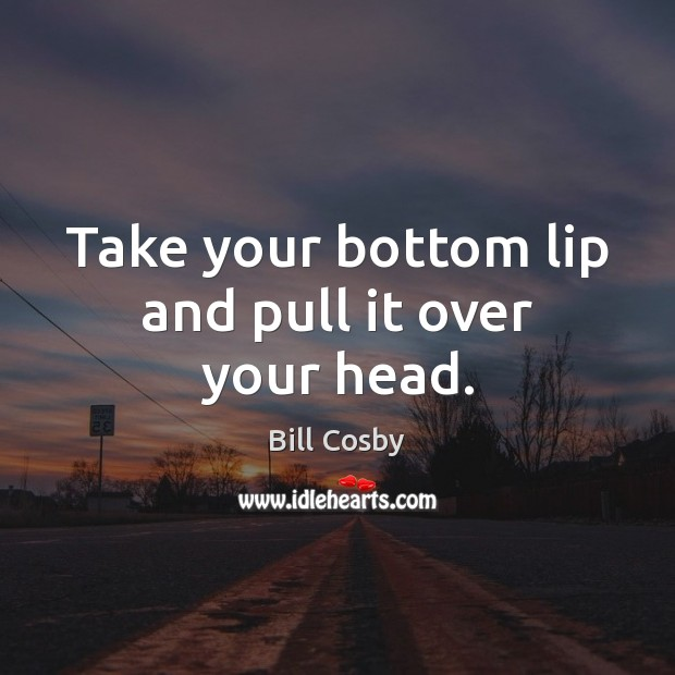 Take your bottom lip and pull it over your head. Bill Cosby Picture Quote