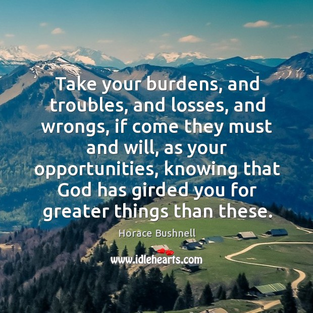 Take your burdens, and troubles, and losses, and wrongs, if come they Image