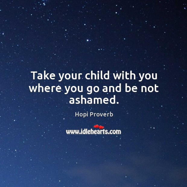 Take your child with you where you go and be not ashamed. Hopi Proverbs Image
