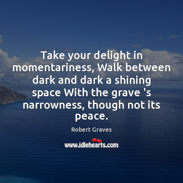 Take your delight in momentariness, Walk between dark and dark a shining Robert Graves Picture Quote