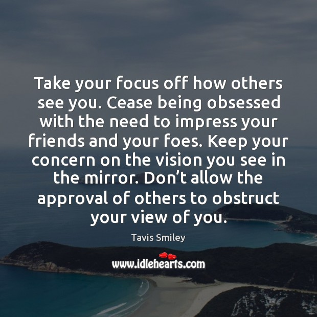 Image, Take your focus off how others see you. Cease being obsessed with