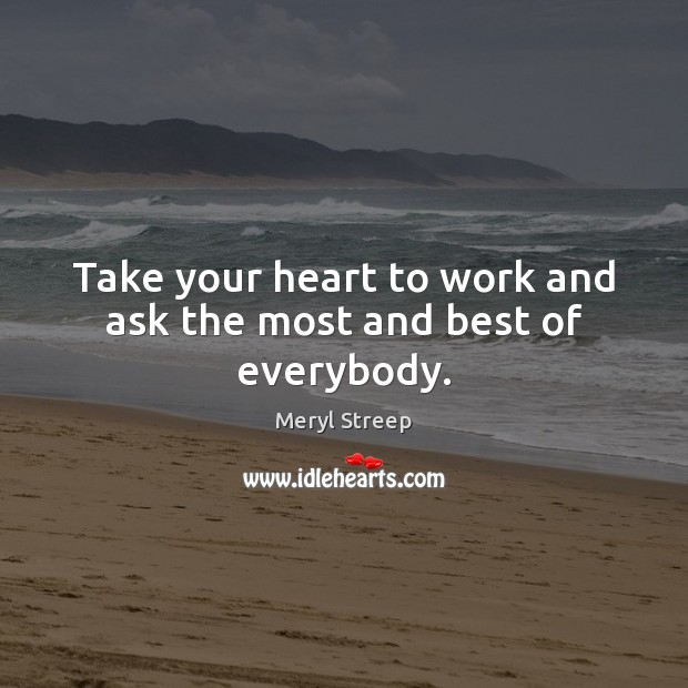 Take your heart to work and ask the most and best of everybody. Image