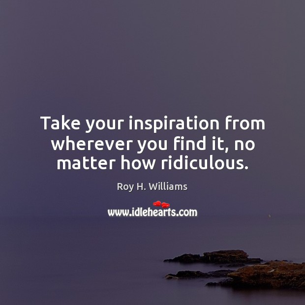 Take your inspiration from wherever you find it, no matter how ridiculous. Roy H. Williams Picture Quote