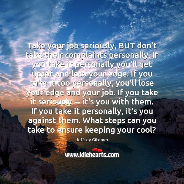 Take your job seriously, BUT don't take their complaints personally. If you Jeffrey Gitomer Picture Quote