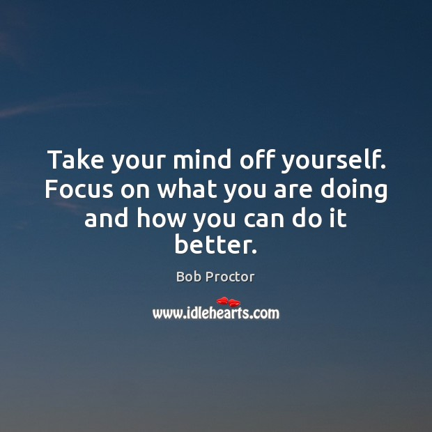 Take your mind off yourself. Focus on what you are doing and how you can do it better. Image