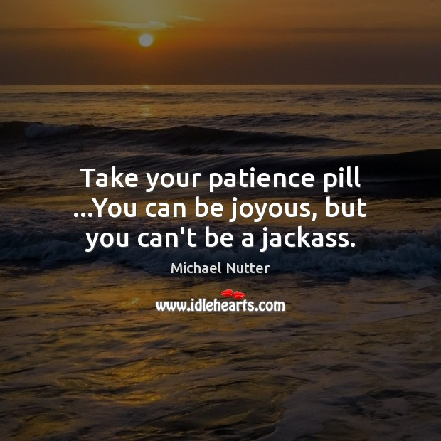 Image, Take your patience pill …You can be joyous, but you can't be a jackass.
