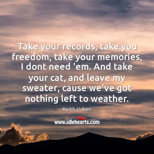 Take your records, take you freedom, take your memories, I dont need Keith Urban Picture Quote