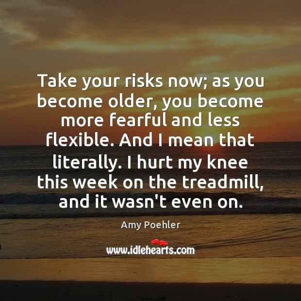Take your risks now; as you become older, you become more fearful Amy Poehler Picture Quote