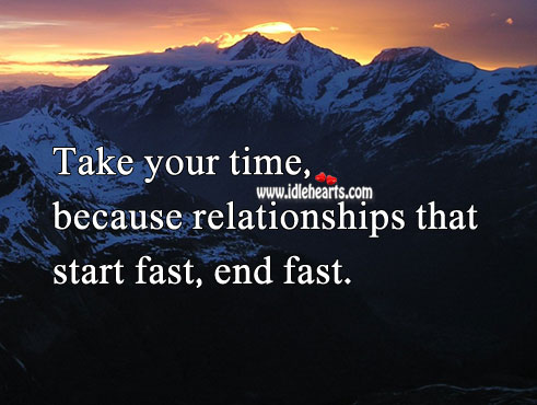Image, Take your time, because relationships that start fast, end fast.