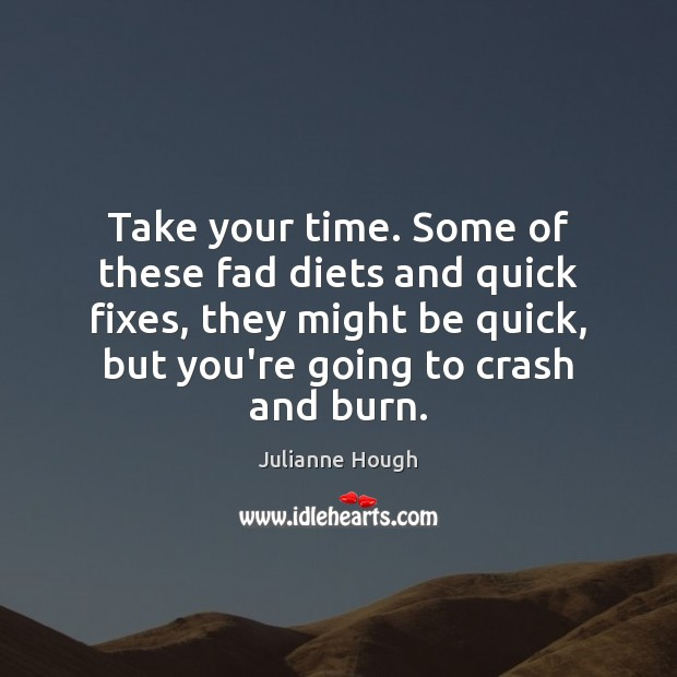 Take your time. Some of these fad diets and quick fixes, they Julianne Hough Picture Quote