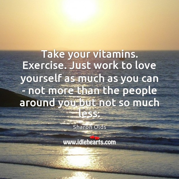 Take your vitamins. Exercise. Just work to love yourself as much as Image