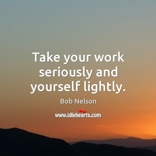 Image, Take your work seriously and yourself lightly.