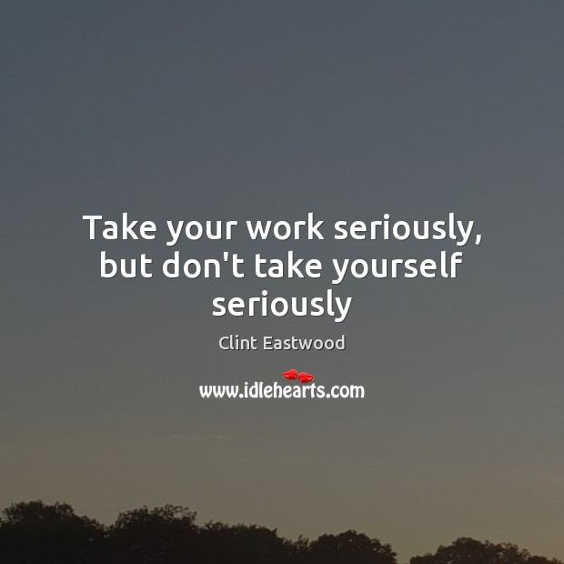 Take your work seriously, but don't take yourself seriously Clint Eastwood Picture Quote